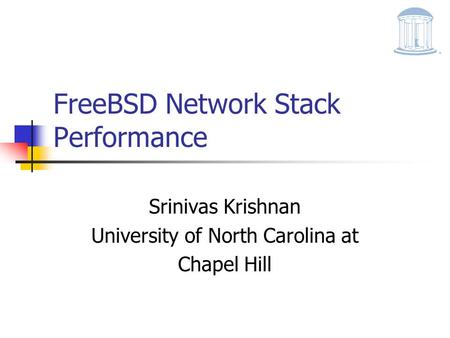FreeBSD Network Stack Performance Srinivas Krishnan University of North Carolina at Chapel Hill.