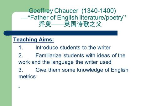 "Geoffrey Chaucer (1340-1400) —"" Father of English literature/poetry "" 乔叟 —— 英国诗歌之父 Teaching Aims:  1. Introduce students to the writer  2. Familiarize."