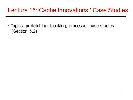 1 Lecture 16: Cache Innovations / Case Studies Topics: prefetching, blocking, processor case studies (Section 5.2)