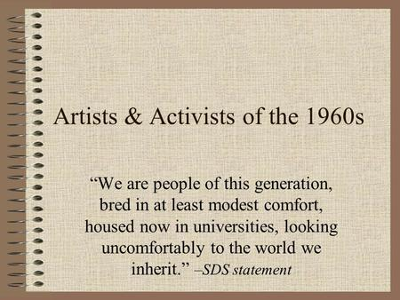 "Artists & Activists of the 1960s ""We are people of this generation, bred in at least modest comfort, housed now in universities, looking uncomfortably."