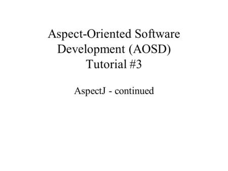 Aspect-Oriented Software Development (AOSD) Tutorial #3 AspectJ - continued.