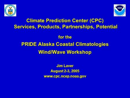 Climate Prediction Center (CPC) Services, Products, Partnerships, Potential for the PRIDE Alaska Coastal Climatologies Wind/Wave Workshop Jim Laver August.