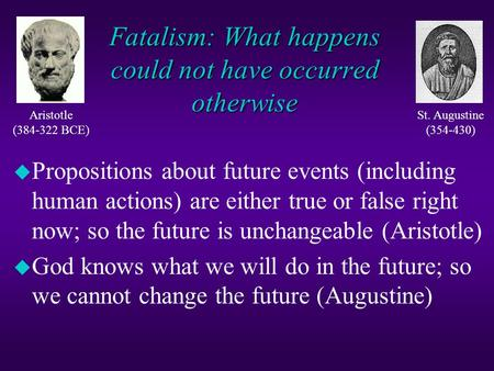 Fatalism: What happens could not have occurred otherwise u Propositions about future events (including human actions) are either true or false right now;
