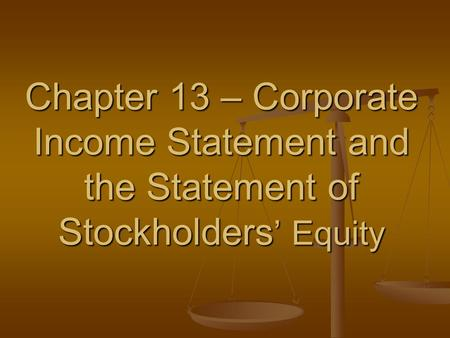 Chapter 13 – Corporate Income Statement and the Statement of Stockholders ' Equity.