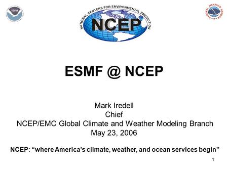 "1 NCEP Mark Iredell Chief NCEP/EMC Global Climate and Weather Modeling Branch May 23, 2006 NCEP: ""where America's climate, weather, and ocean services."