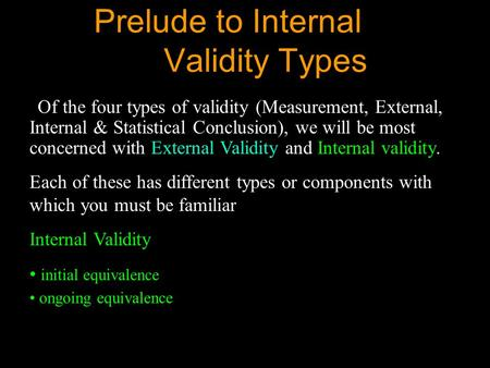 Prelude to Internal Validity Types Of the four types of validity (Measurement, External, Internal & Statistical Conclusion), we will be most concerned.