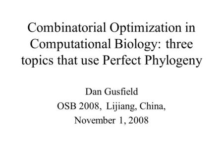 Combinatorial Optimization in Computational Biology: three topics that use Perfect Phylogeny Dan Gusfield OSB 2008, Lijiang, China, November 1, 2008.