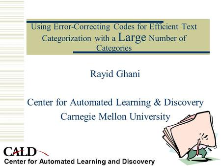 Using Error-Correcting Codes for Efficient Text Categorization with a Large Number of Categories Rayid Ghani Center for Automated Learning & Discovery.