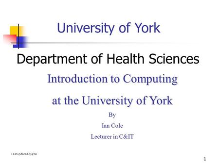 1 University of York Department of Health Sciences Introduction to <strong>Computing</strong> at the University of York By Ian Cole Lecturer in C&IT Last updated 6/4/04.