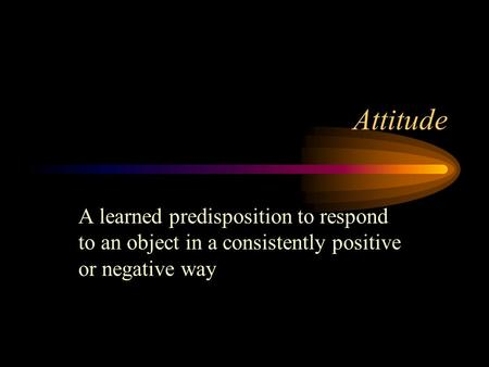 Attitude A learned predisposition to respond to an object in a consistently positive or negative way.