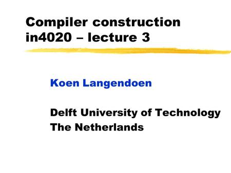 Compiler construction in4020 – lecture 3 Koen Langendoen Delft University of Technology The Netherlands.