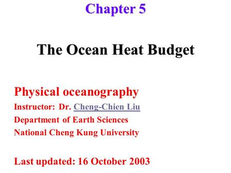 The Ocean Heat Budget Physical oceanography Instructor: Dr. Cheng-Chien LiuCheng-Chien Liu Department of Earth Sciences National Cheng Kung University.