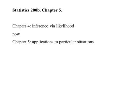 Statistics 200b. Chapter 5. Chapter 4: inference via likelihood now Chapter 5: applications to particular situations.
