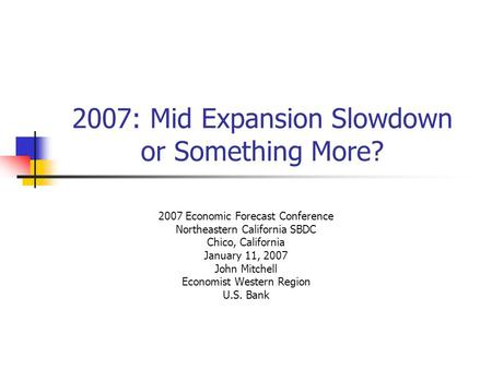 2007: Mid Expansion Slowdown or Something More? 2007 Economic Forecast Conference Northeastern California SBDC Chico, California January 11, 2007 John.