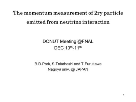 1 The momentum measurement of 2ry particle emitted from neutrino interaction DONUT DEC 10 th -11 th B.D.Park, S.Takahashi and T.Furukawa.