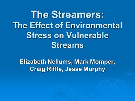 The Streamers: The Effect of Environmental Stress on Vulnerable Streams Elizabeth Nellums, Mark Momper, Craig Riffle, Jesse Murphy.