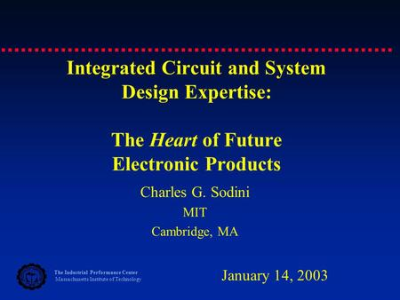 The Industrial Performance Center Massachusetts Institute of Technology Integrated Circuit and System Design Expertise: The Heart of Future Electronic.