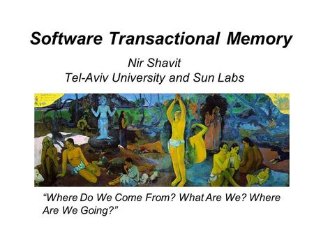 "Software Transactional Memory Nir Shavit Tel-Aviv University and Sun Labs ""Where Do We Come From? What Are We? Where Are We Going?"""