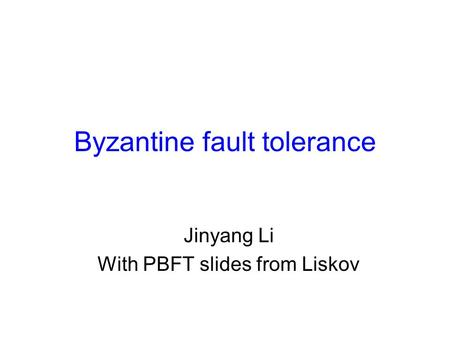 Byzantine fault tolerance Jinyang Li With PBFT slides from Liskov.
