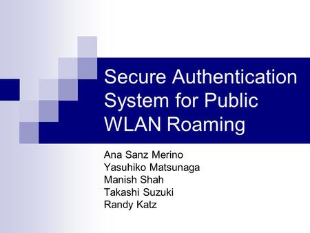 Secure Authentication System for Public WLAN Roaming Ana Sanz Merino Yasuhiko Matsunaga Manish Shah Takashi Suzuki Randy Katz.