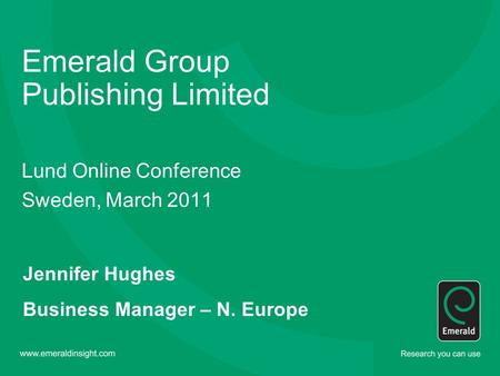 Emerald Group Publishing Limited Lund Online Conference Sweden, March 2011 Jennifer Hughes Business Manager – N. Europe.