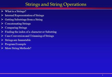 1 Strings and String Operations  What is a Strings?  Internal Representation of Strings  Getting Substrings from a String  Concatenating Strings 