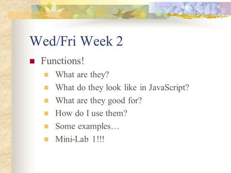 Wed/Fri Week 2 Functions! What are they? What do they look like in JavaScript? What are they good for? How do I use them? Some examples… Mini-Lab 1!!!