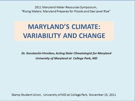 MARYLAND'S CLIMATE: VARIABILITY AND CHANGE Dr. Konstantin Vinnikov, Acting State Climatologist for Maryland University of Maryland at College Park, MD.