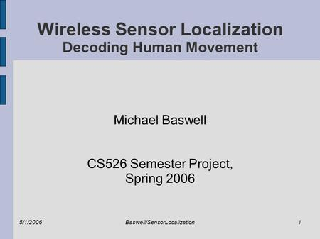 5/1/2006Baswell/SensorLocalization1 Wireless Sensor Localization Decoding Human Movement Michael Baswell CS526 Semester Project, Spring 2006.