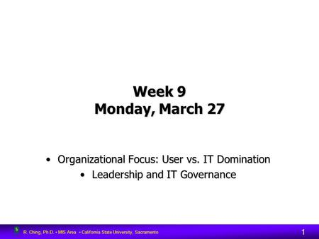 R. Ching, Ph.D. MIS Area California State University, Sacramento 1 Week 9 Monday, March 27 Organizational Focus: User vs. IT DominationOrganizational Focus: