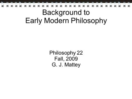Background to Early Modern Philosophy Philosophy 22 Fall, 2009 G. J. Mattey.