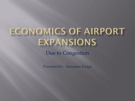 Due to Congestion Presented By: Alexander Knapp.