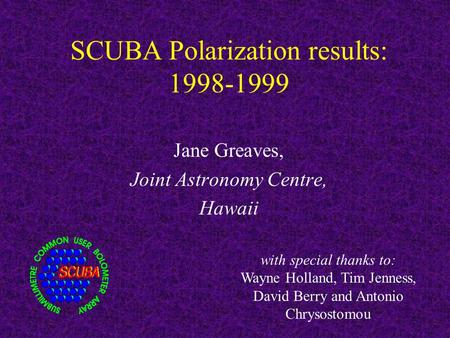 SCUBA Polarization results: 1998-1999 Jane Greaves, Joint Astronomy Centre, Hawaii with special thanks to: Wayne Holland, Tim Jenness, David Berry and.