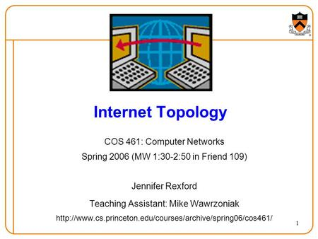 1 Internet Topology COS 461: Computer Networks Spring 2006 (MW 1:30-2:50 in Friend 109) Jennifer Rexford Teaching Assistant: Mike Wawrzoniak
