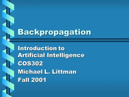 Backpropagation Introduction to Artificial Intelligence COS302 Michael L. Littman Fall 2001.