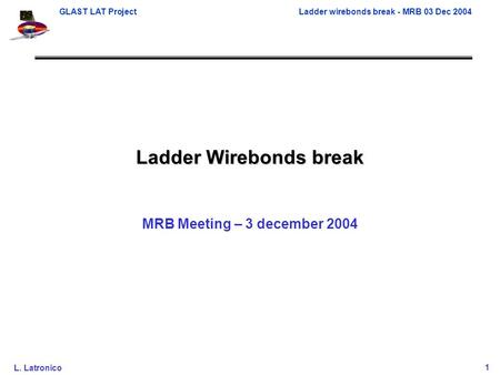 GLAST LAT ProjectLadder wirebonds break - MRB 03 Dec 2004 L. Latronico1 Ladder Wirebonds break MRB Meeting – 3 december 2004.