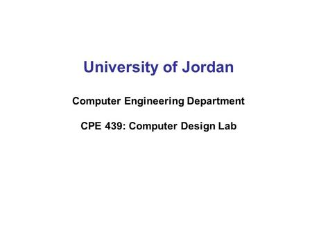 University of Jordan Computer Engineering Department CPE 439: Computer Design Lab.