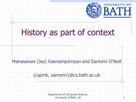 Department of Computer Science, University of Bath, UK1 History as part of context Manasawee (Jay) Kaenampornpan and Eamonn O'Neill {cspmk,