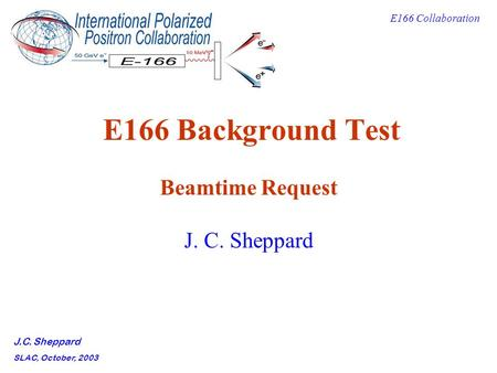 E166 Collaboration J.C. Sheppard SLAC, October, 2003 E166 Background Test Beamtime Request J. C. Sheppard.