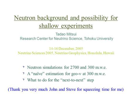 Neutron background and possibility for shallow experiments Tadao Mitsui Research Center for Neutrino Science, Tohoku University 14-16 December, 2005 Neutrino.
