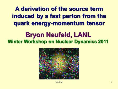 A derivation of the source term induced by a fast parton from the quark energy-momentum tensor Bryon Neufeld, LANL Winter Workshop on Nuclear Dynamics.