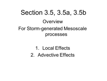 Section 3.5, 3.5a, 3.5b Overview For Storm-generated Mesoscale processes 1.Local Effects 2.Advective Effects.