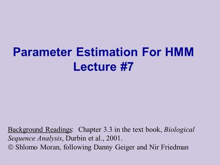 . Parameter Estimation For HMM Lecture #7 Background Readings: Chapter 3.3 in the text book, Biological Sequence Analysis, Durbin et al., 2001.  Shlomo.