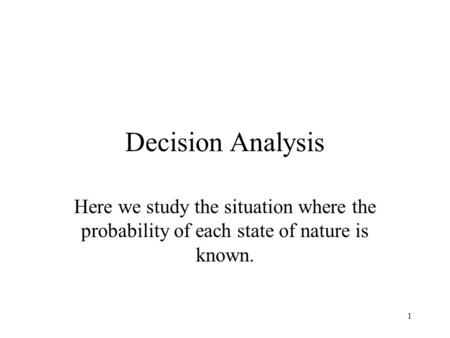 1 Decision Analysis Here we study the situation where the probability of each state of nature is known.
