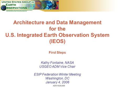 ADM-10/26/2005 1 Architecture and Data Management for the U.S. Integrated Earth Observation System (IEOS) First Steps Kathy Fontaine, NASA USGEO ADM Vice.