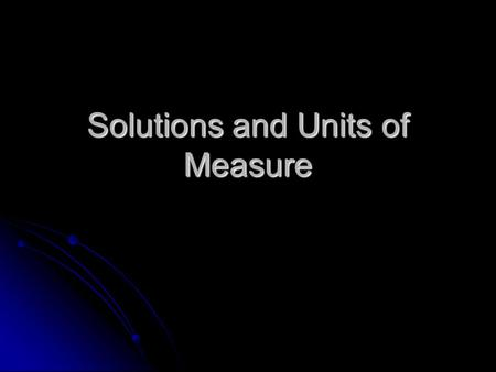 Solutions and Units of Measure. Today's Laboratory Objectives To learn how to make solutions properly To learn how to make solutions properly To learn.