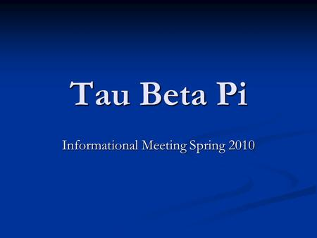 Tau Beta Pi Informational Meeting Spring 2010. Welcome to Tau Beta Pi! Congratulations on being eligible to join TBP! Congratulations on being eligible.