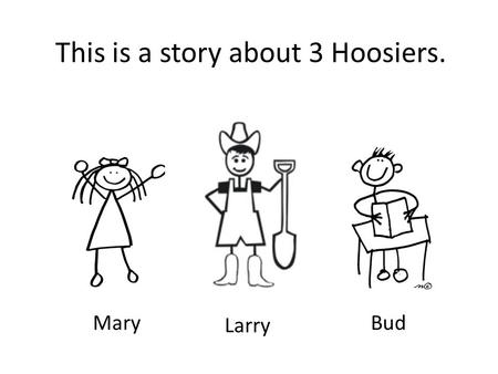 This is a story about 3 Hoosiers. Mary Larry Bud.