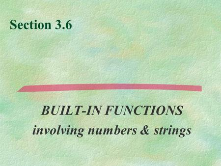 Section 3.6 BUILT-IN FUNCTIONS involving numbers & strings.