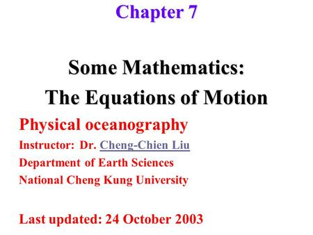Some Mathematics: The Equations of Motion Physical oceanography Instructor: Dr. Cheng-Chien LiuCheng-Chien Liu Department of Earth Sciences National Cheng.